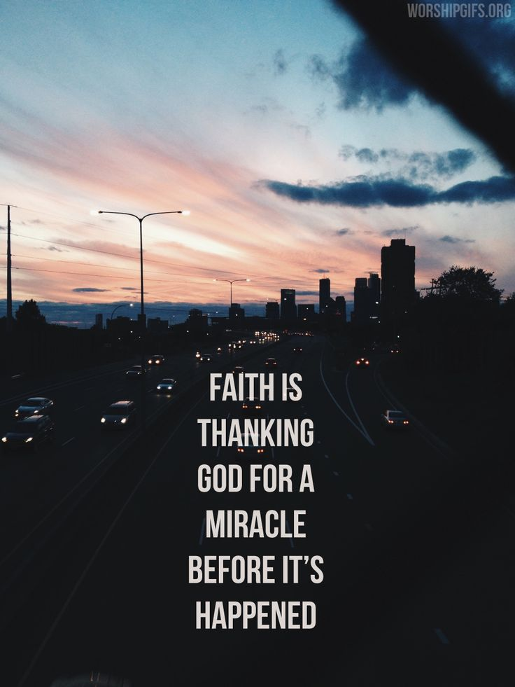 Faith is thanking God for a miracle before it's happened.