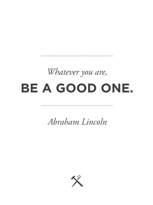Whatever you are, be a good one. -Abraham Lincoln