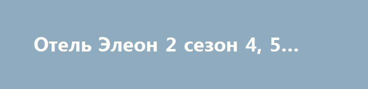 Отель Элеон 2 сезон 4, 5 серия http://kinofak.net/publ/komedii/otel_ehleon_2_sezon_4_5_serija/7-1-0-6070  «Отель Элеон» — это ответвление оригинального сериала «Кухня». Новый сериал уже вызывает некоторые вопросы при описании, как назначение на должность шеф-повара юмориста Сени, что говорит о том, что, возможно, многие актеры старого состава не согласились сниматься в новом сериале. Впечатления смешанные, почему? С одной стороны, приятно увидеть, какого — то рода, продолжение. С другой…
