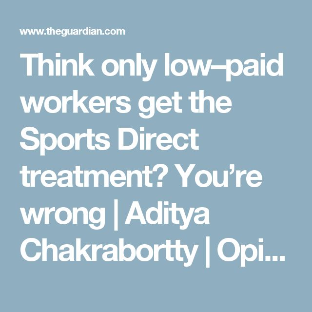 Think only low–paid workers get the Sports Direct treatment? You're wrong | Aditya Chakrabortty | Opinion | The Guardian