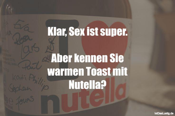 Klar, Sex ist super.  Aber kennen Sie warmen Toast mit Nutella? … gefunden auf www.istdaslustig…. #lustig #sprüche #fun #spass