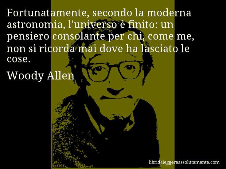 Aforisma di Woody Allen , Fortunatamente, secondo la moderna astronomia, l'universo è finito, un pensiero consolante per chi, come me, non si ricorda mai dove ha lasciato le cose.