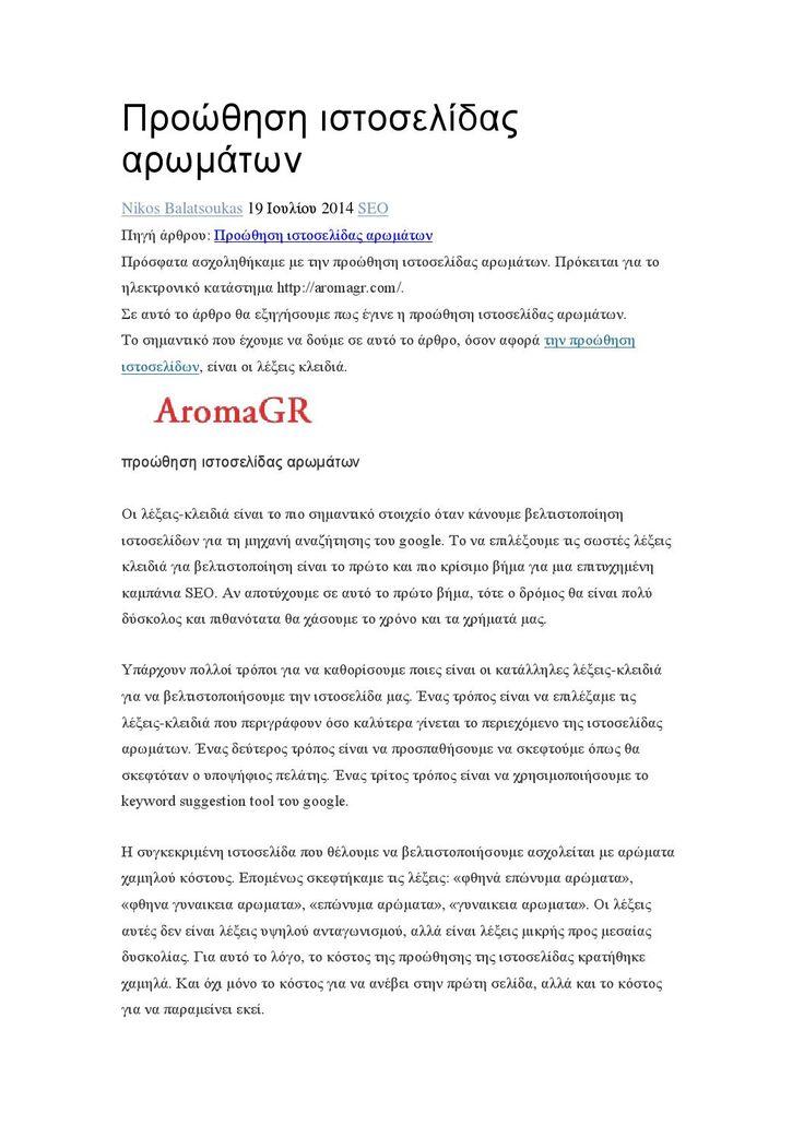 Προώθηση ιστοσελίδας αρωμάτων  Πρόσφατα ασχοληθήκαμε με την προώθηση ιστοσελίδας αρωμάτων. Πρόκειται για το ηλεκτρονικό κατάστημα http://aromagr.com/. Σε αυτό το άρθρο θα εξηγήσουμε πως έγινε η προώθηση ιστοσελίδας αρωμάτων. Το σημαντικό που έχουμε να δούμε σε αυτό το άρθρο, όσον αφορά την προώθηση ιστοσελίδων, είναι οι λέξεις κλειδιά.  Οι λέξεις-κλειδιά είναι το πιο σημαντικό στοιχείο όταν κάνουμε βελτιστοποίηση ιστοσελίδων για τη μηχανή αναζήτησης του google. Το να επιλέξουμε τις σωστές…