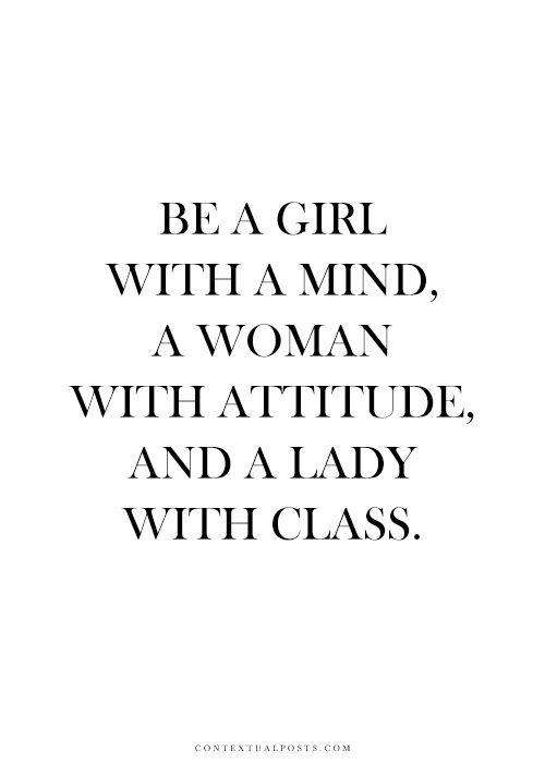 ser uma garota com uma mente , uma mulher com atitude, e uma senhora com classe