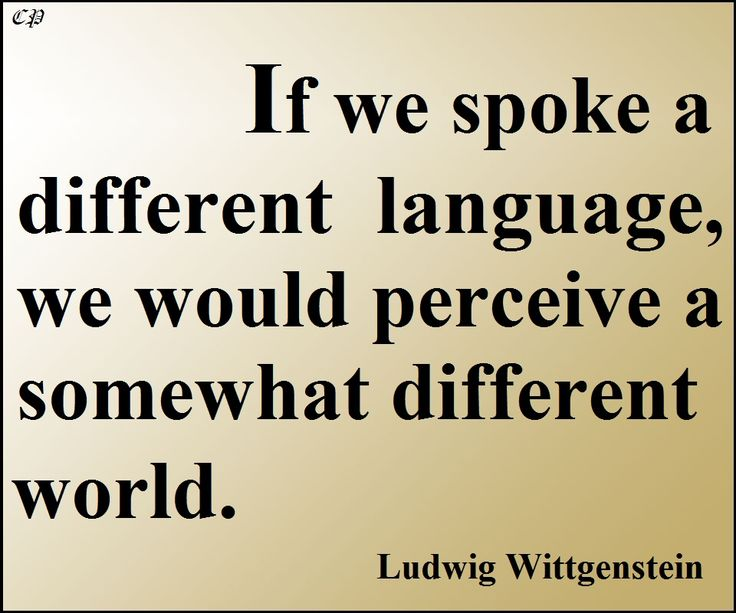 If we spoke a different language, we would perceive a somewhat different world. - Ludwig Wittgenstein http://prosperityclub1.com/