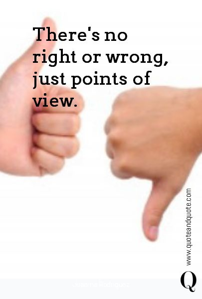 """""""There's no right or wrong, just points of view"""" by Juanma Rodriguez.  https://www.quoteandquote.com/quote/?id=1083  #quote, #right, #wrong, #pointofview, #wisdom, #quoteaboutlife, #perspective, #opinion, #relativity, #quotation, #quoteandquote"""
