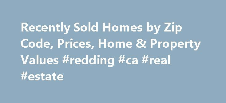 Recently Sold Homes by Zip Code, Prices, Home & Property Values #redding #ca #real #estate http://nef2.com/recently-sold-homes-by-zip-code-prices-home-property-values-redding-ca-real-estate/  #real estate values # Home Values & Property Values Learn How to Estimate the Value of Your Home On PropertyShark.com we provide you with professional tools to estimate your home or property value. How to start? Do a comparables search on your target home that queries recently sold homes in your area…