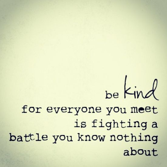 Be kind - for everyone is fighting a battle you know nothing about.