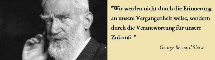 """""""Wir werden nicht durch die #Erinnerung an unsere #Vergangenheit weise, sondern durch die #Verantwortung für unsere #Zukunft."""" George Bernhard #Shaw"""