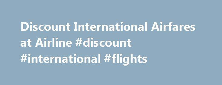 "Discount International Airfares at Airline #discount #international #flights http://entertainment.remmont.com/discount-international-airfares-at-airline-discount-international-flights-3/  #discount international flights # Discount Airfares, Consolidators, and Consolidator Fares If you've been shopping for discount airfares online, you may have encountered ""consolidator fares"" and…"
