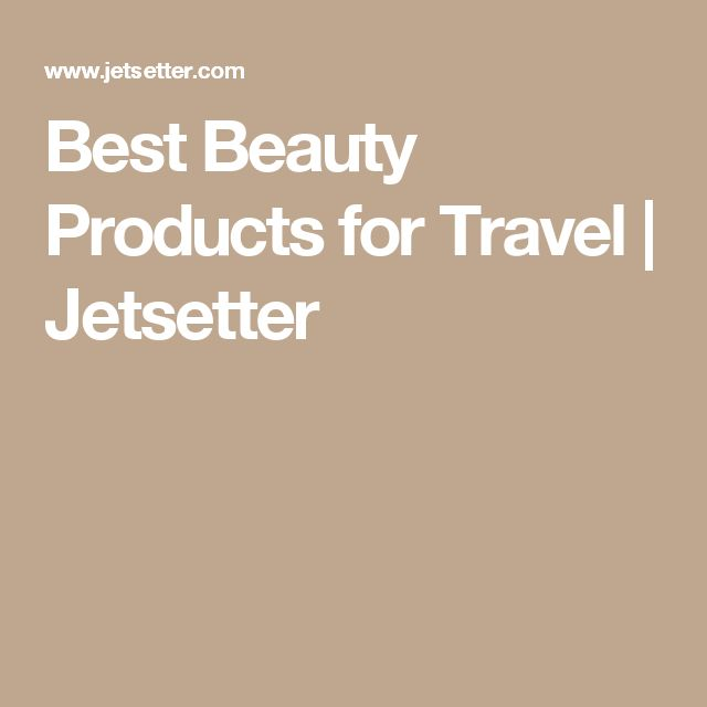 Best Beauty Products for Travel   Jetsetter