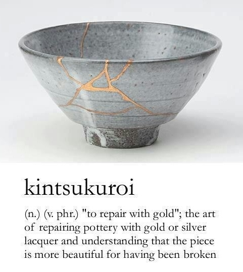 Kintsukuroi: the art of repairing broken pottery with gold or silver lacquer and understanding that the piece is more beautiful for having been broken.