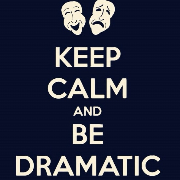 Keep calm and be dramatic!