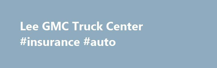 Lee GMC Truck Center #insurance #auto http://pakistan.remmont.com/lee-gmc-truck-center-insurance-auto/  #lee auto mall # Lee GMC Truck Center – Your Auburn, ME Dealer Also Serving Augusta, ME GMC Buyers Welcome to Lee GMC Truck Center. We are your local Auburn, ME GMC dealership. If you are searching for a new or used GMC in Auburn near Portland, ME, our friendly, professional staff is ready to provide you with all the help you need. We're easily able to assist you with price quotes or help…