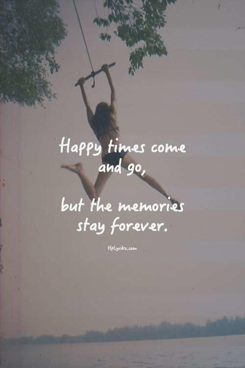"""Happy times come and go but the memories stay forever.""                                                                                                                                                                                 More"