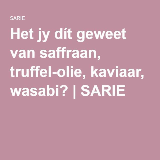 Het jy dít geweet van saffraan, truffel-olie, kaviaar, wasabi? | SARIE