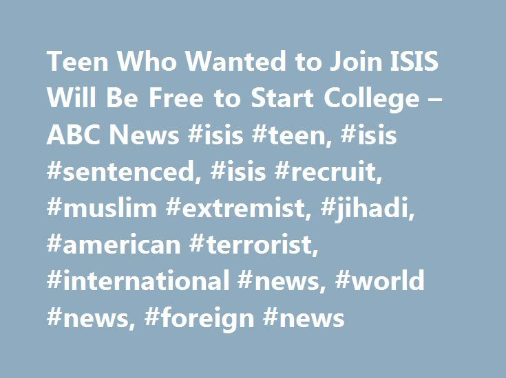 Teen Who Wanted to Join ISIS Will Be Free to Start College – ABC News #isis #teen, #isis #sentenced, #isis #recruit, #muslim #extremist, #jihadi, #american #terrorist, #international #news, #world #news, #foreign #news http://germany.remmont.com/teen-who-wanted-to-join-isis-will-be-free-to-start-college-abc-news-isis-teen-isis-sentenced-isis-recruit-muslim-extremist-jihadi-american-terrorist-international-news-world-ne/  # Sections Shows Yahoo!-ABC News Network | 2017 ABC News Internet…