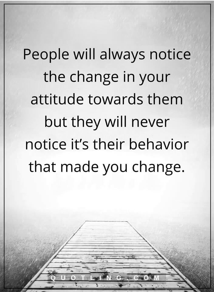 people quotes People will always notice the change in your attitude towards them but they will never notice it's their behavior that made you change.