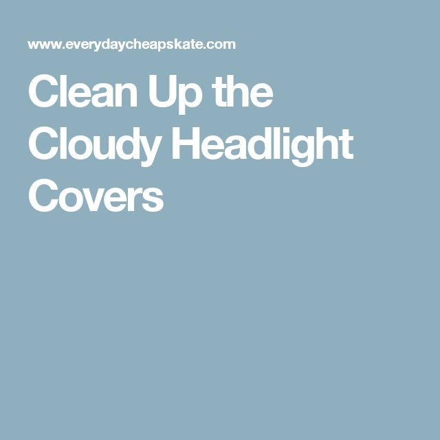 Clean Up the Cloudy Headlight Covers