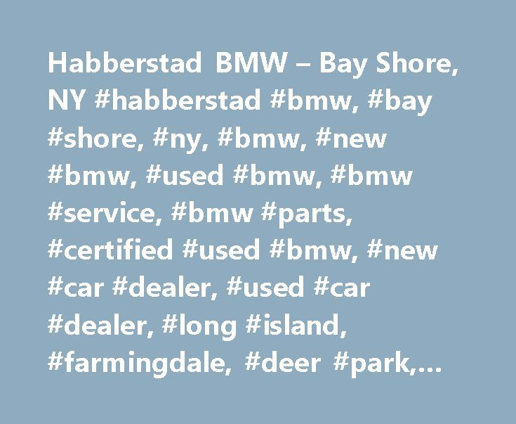 Habberstad BMW – Bay Shore, NY #habberstad #bmw, #bay #shore, #ny, #bmw, #new #bmw, #used #bmw, #bmw #service, #bmw #parts, #certified #used #bmw, #new #car #dealer, #used #car #dealer, #long #island, #farmingdale, #deer #park, #west #babylon. http://pet.nef2.com/habberstad-bmw-bay-shore-ny-habberstad-bmw-bay-shore-ny-bmw-new-bmw-used-bmw-bmw-service-bmw-parts-certified-used-bmw-new-car-dealer-used-car-dealer-long-island/  Welcome to Habberstad BMW of Bay Shore! We proudly serve greater Bay…