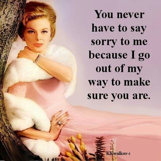 You never have to say sorry to me because I go out of my way to make sure you are.