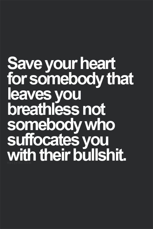 save your heart for somebody that leaves you breathless not somebody who suffocates you with their bullshit