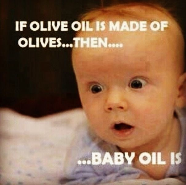 If olive oil is made from olives.. Then baby oil is made of..........