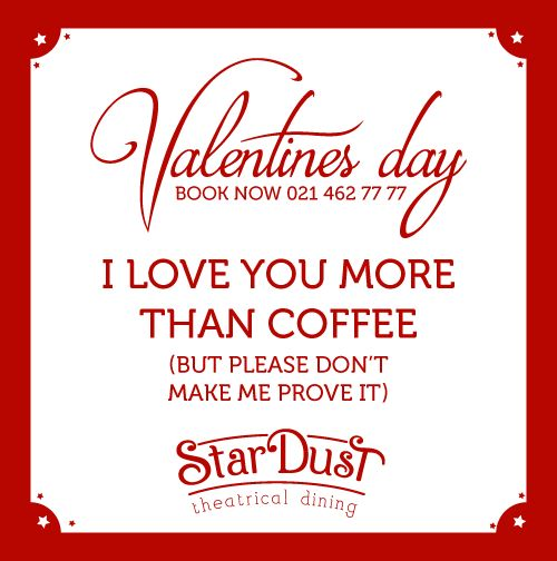 I LOVE YOU MORE THAN COFFEE (but please don't make me prove it)   StarDust Theatrical Dining   Cape Town   South Africa   Funny Love Sayings & Quotes   Valentine's Day 2015