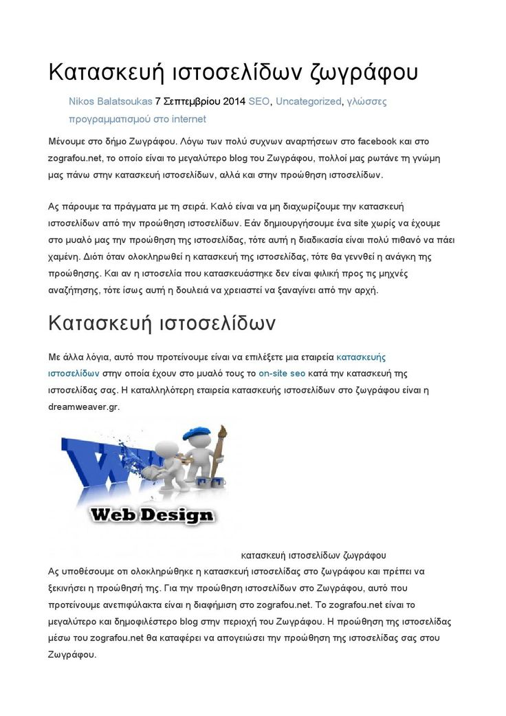 Κατασκευή ιστοσελίδων ζωγράφου  Ας πάρουμε τα πράγματα απο την αρχή. Καλό είναι να μη διαχωρίζουμε την κατασκευή ιστοσελίδων από την προώθηση ιστοσελίδων. Εάν κατασκευάσουμε ένα site χωρίς να έχουμε σκεφτεί την προώθηση της ιστοσελίδας, τότε αυτή η διαδικασία είναι πολύ πιθανό να πάει στράφι. Διότι όταν γίνει η κατασκευή της ιστοσελίδας, τότε θα δημιουργηθεί η ανάγκη της προώθησης. Και αν η ιστοσελία που φτιάχτηκε δεν είναι φιλική προς τις μηχνές αναζήτησης, τότε ίσως αυτή η δουλειά να ...