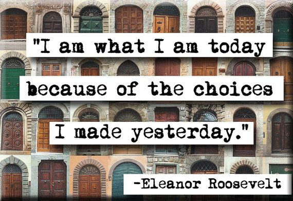i am what i am today because of the choices i made yesterday - eleanor roosevelt
