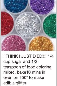 Edible Glitter Sugar. 1/4 cup sugar, 1/2 tsp food coloring, mix spread on baking sheet 10 min @ 350