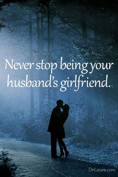 Never stop being your husband's girlfriend.