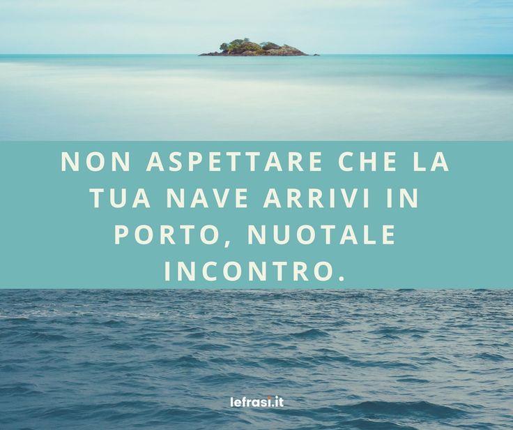 Non aspettare che la tua nave arrivi in porto, nuotale incontro.  http://www.lefrasi.it/frase/non-aspettare-la-tua-nave-arrivi-porto-nuotale/ #frasi #motivazionali #motivazione #quote #aforismi #frasibelle #citazione #successo #ispirazione