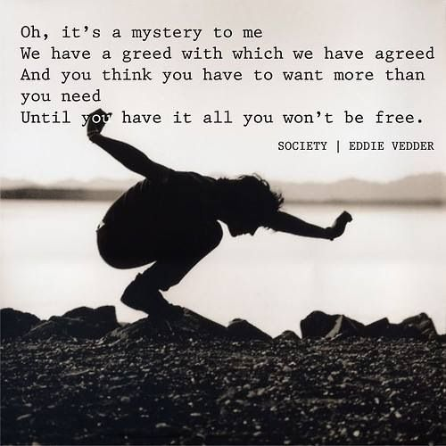 """Society, you're a crazy breed, hope your'e not lonely without me"" ~ Eddie Vedder, ""Society"""