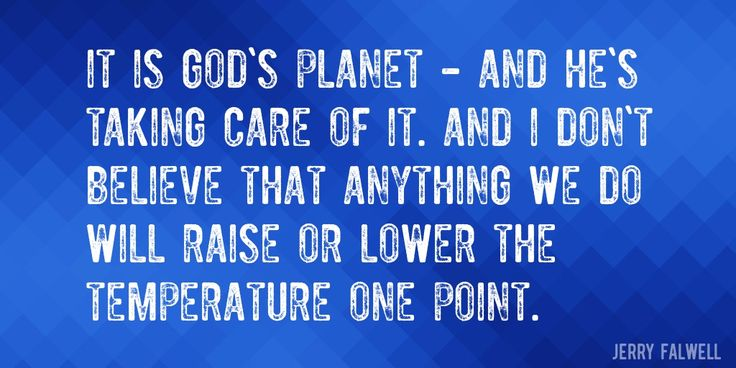 Quote by Jerry Falwell => It is God's planet - and he's taking care of it. And I don't believe that anything we do will raise or lower the temperature one point.
