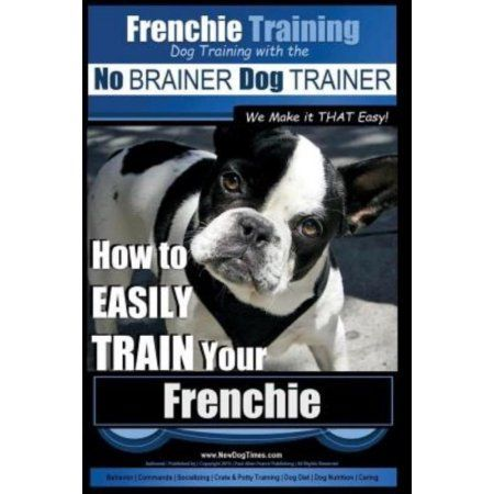 Frenchie Training Dog Training with the No Brainer Dog Trainer We Make It That Easy!: How to Easily Train Your Frenchie