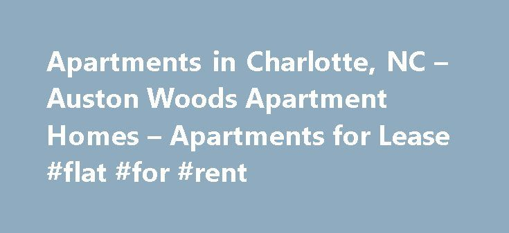 Apartments in Charlotte, NC – Auston Woods Apartment Homes – Apartments for Lease #flat #for #rent http://apartment.remmont.com/apartments-in-charlotte-nc-auston-woods-apartment-homes-apartments-for-lease-flat-for-rent/  #charlotte apartments # Features Quality Craftsmanship You Must See to Believe Expansive 9 Foot Ceilings with Crown Molding for a Light, Open Feel Cathedral Ceilings Available Large Inviting Floor Plans, Some with Sun Rooms Signature HHHunt Kitchens with Preferred GE…