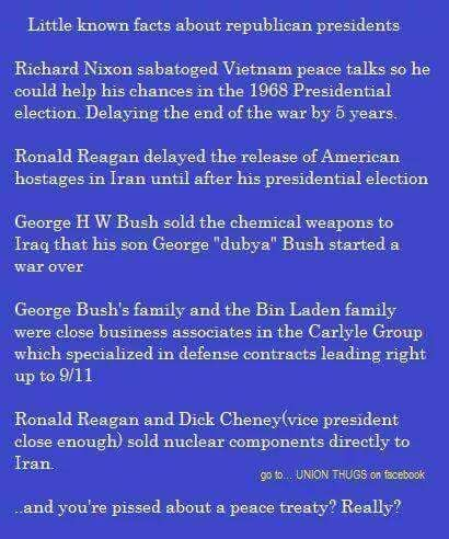 """Little known facts about republican presidents. Richard Nixon sabotaged Vietnam peace talks so he could help his chances in the 1968 Presidential election. Delaying the end of the war by 5 years. Ronald Reagan delayed the release of American hostages in Iran until after his presidential election. George H.W. Bush sold the chemical weapons to Iraq that his son George """"dubya"""" Bush started a war over. George Bush's family & the Bin Laden family ... and you're pissed about a peace treaty?…"""