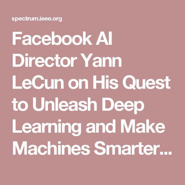 Facebook AI Director Yann LeCun on His Quest to Unleash Deep Learning and Make Machines Smarter - IEEE Spectrum