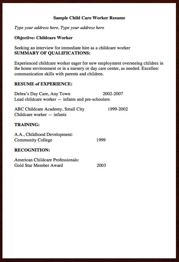 Here goes free resume example of  Child Care Worker Resume, You can preview it here   Sample Child Care Worker Resume Type your address here, Type your address here Objective: Childcare Worker Seeking an interview for immediate hire as a childcare worker SUMMARY OF QUALIFICATIONS: Experienced c...