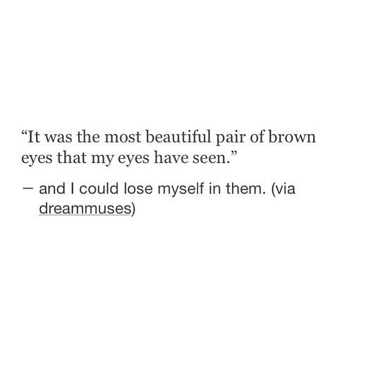 brown eyes quotes - Google Search If my man ever says something like this to me I will cry and melt into a puddle of happiness