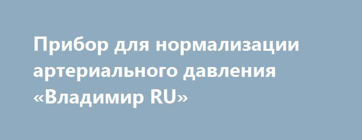 Прибор для нормализации артериального давления «Владимир RU» http://www.pogruzimvse.ru/doska47/?adv_id=1449 Массажер для нормализации артериального давления награжден 8-ми международными наградами и большим количеством дипломов за научно-технические достижения в области медицины. Оздоровительные функции: - устраняет головокружение, головную боль, стабилизирует давление; - улучшает кровообращение в мозгу, стимулирует работу мозга, улучшает память; - восстанавливает биополе человека…