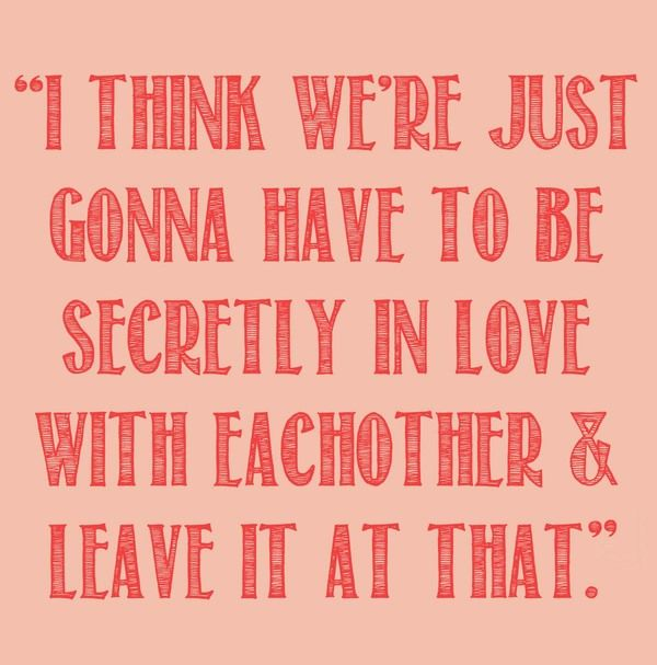 I think we're just going to have to be secretly in love with each other and leave it at that
