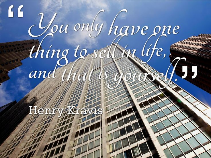 You only have one thing to sell in life, and that's yourself -- Henry Kravis.