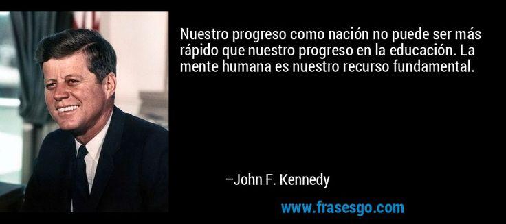 Frase de Educación: Nuestro progreso como nación no puede ser más rápido que nuestro progreso en la educación. La mente humana es nuestro recurso fund...