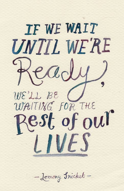 If we wait until we're ready, we'll be waiting for the rest