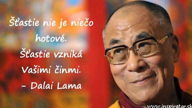 Šťastie nie je niečo hotové.  Šťastie vzniká Vašimi činmi.  Dalai Lama