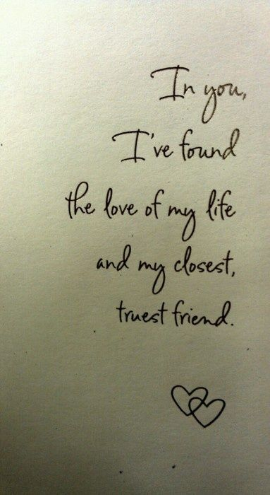 In you I've found the love of my life and my closest, truest friend: Lovequot, Best Friends, True Love, My Life, So True, Love Quotes, Wedding Layout, Bedrooms Wall, Truest Friends