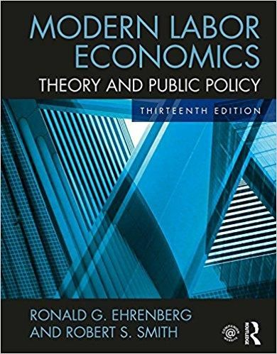 Modern Labor Economics: Theory and Public Policy 13th Edition by Ronald G. Ehrenberg ISBN-13: 978-1138218154