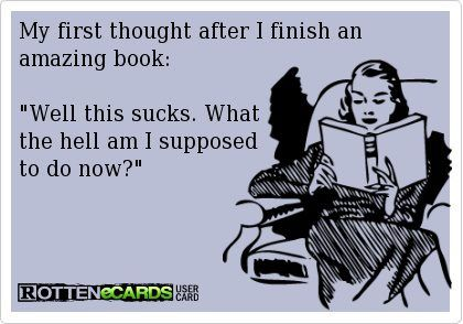 """""""My First Thought After I Finish An Amazing Book: 'Well This Sucks. What The Hell Am I Supposed To Do Now?'"""""""